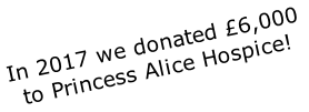 In 2017 we donated £6,000  to Princess Alice Hospice!