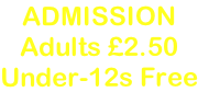 ADMISSION Adults £2.50 Under-12s Free